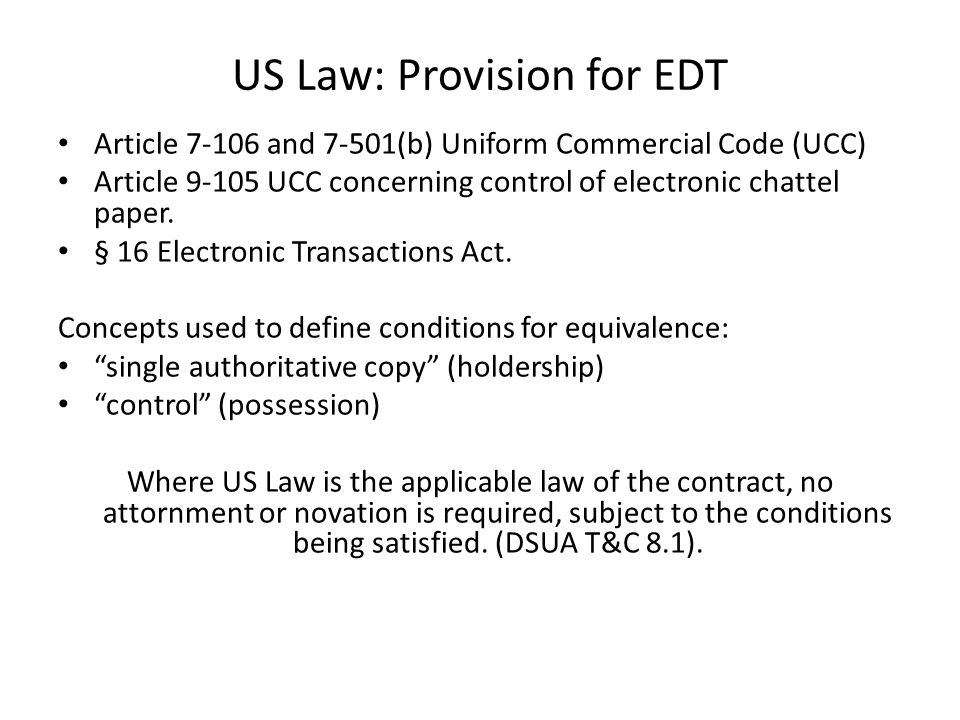 US Law: Provision for EDT Article 7-106 and 7-501(b) Uniform Commercial Code (UCC) Article 9-105 UCC concerning control of electronic chattel paper.