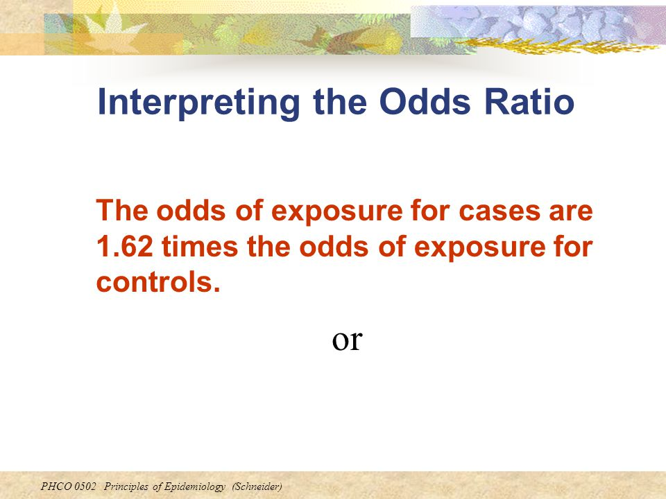 PHCO 0502 Principles of Epidemiology (Schneider) Interpreting the Odds Ratio or The odds of exposure for cases are 1.62 times the odds of exposure for