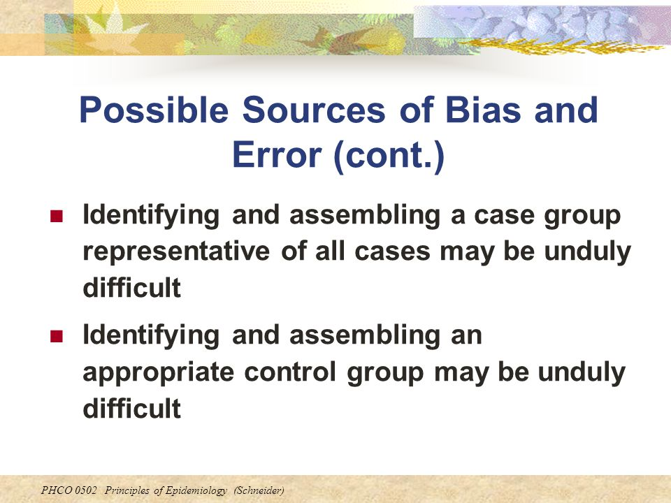 PHCO 0502 Principles of Epidemiology (Schneider) Possible Sources of Bias and Error (cont.) Identifying and assembling a case group representative of all cases may be unduly difficult Identifying and assembling an appropriate control group may be unduly difficult
