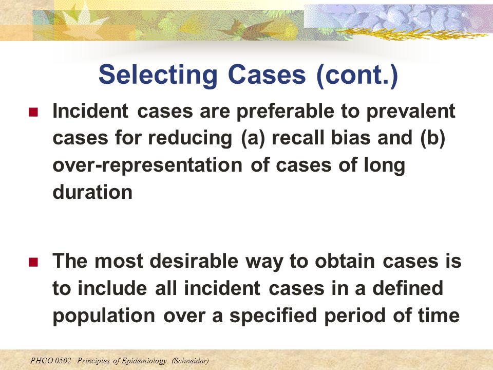 PHCO 0502 Principles of Epidemiology (Schneider) Selecting Cases (cont.) Incident cases are preferable to prevalent cases for reducing (a) recall bias
