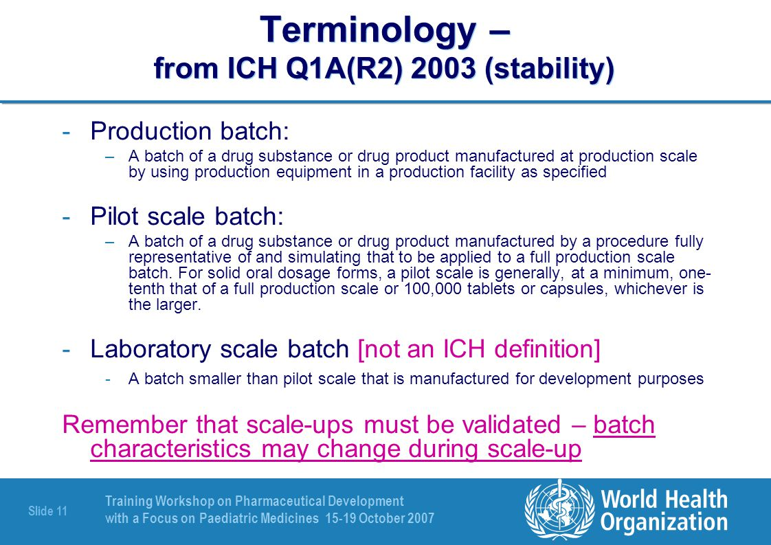 Training Workshop on Pharmaceutical Development with a Focus on Paediatric Medicines 15-19 October 2007 Slide 12 Relevant non-WHO guidelines ICH Q8 Pharmaceutical Development (2005) ICH Q9 Quality Risk Management (Nov 2005) ICH Q10 DRAFT Pharmaceutical Quality System (May 2007) Note for guidance on Process Validation CHMP/QWP/848/96 (EU 2001) –An elderly guideline but informative & helpful