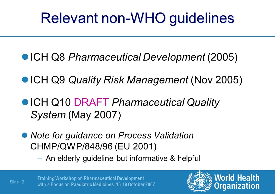 Training Workshop on Pharmaceutical Development with a Focus on Paediatric Medicines 15-19 October 2007 Slide 13 Relevant WHO guidelines Pharmaceutical Development, Section 3.2 of Guideline on Submission of Documentation for Prequalification of Multi- source (Generic) Finished Pharmaceutical Products (FPPs) Used in the Treatment of HIV/AIDS, Malaria and Tuberculosis, WHO PQP (2005) Extension of the WHO List of Stable (not easily degradable ARV) APIs, Supplement 2 (Rev 1) to Guideline on Submission of Documentation for Prequalification of Multi-source (Generic) Finished Pharmaceutical Products (FPPs) Used in the Treatment of HIV/AIDS, Malaria and Tuberculosis, WHO PQP (2005) Supplementary guidelines on Good Manufacturing Practices: Validation, Annex 4 to WHO TRS 937 (2006)