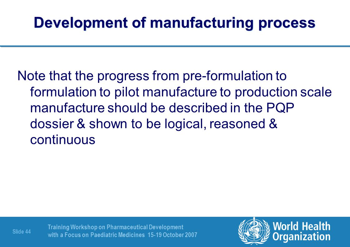Training Workshop on Pharmaceutical Development with a Focus on Paediatric Medicines 15-19 October 2007 Slide 45 Scale up activities Test a large number of samples from pilot scale batches to establish provisional acceptance limits for the control of critical process parameters (prospective validation, in-process control limits) in order to define the design space* & a control strategy that encompasses batch scale, equipment, packaging, as well as final product stability.