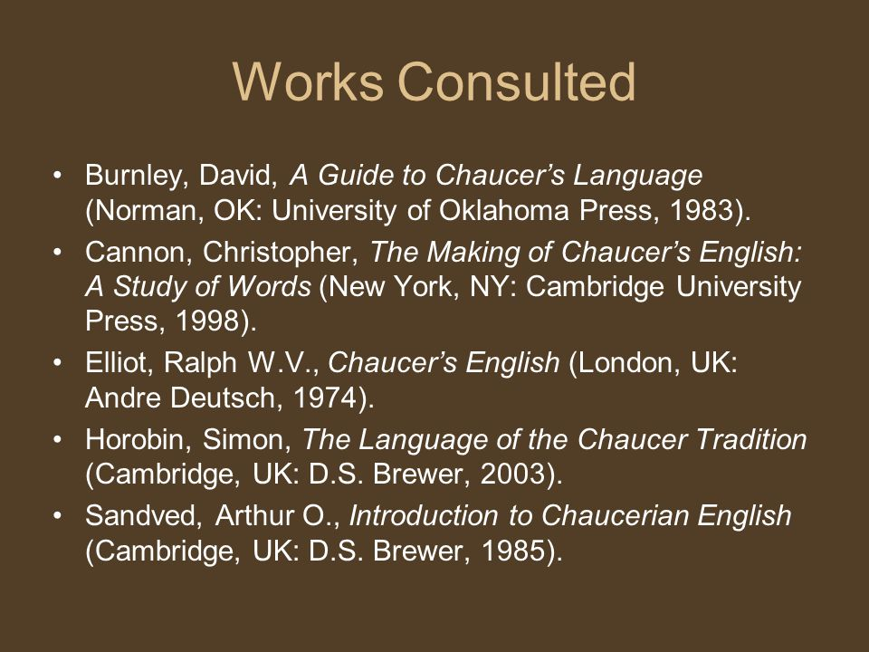 Works Consulted Burnley, David, A Guide to Chaucer's Language (Norman, OK: University of Oklahoma Press, 1983).