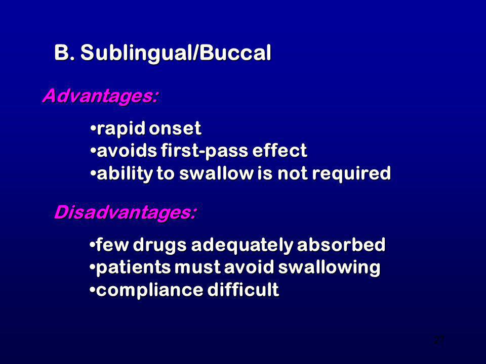 27 B. Sublingual/Buccal Advantages: rapid onsetrapid onset avoids first-pass effectavoids first-pass effect ability to swallow is not requiredability