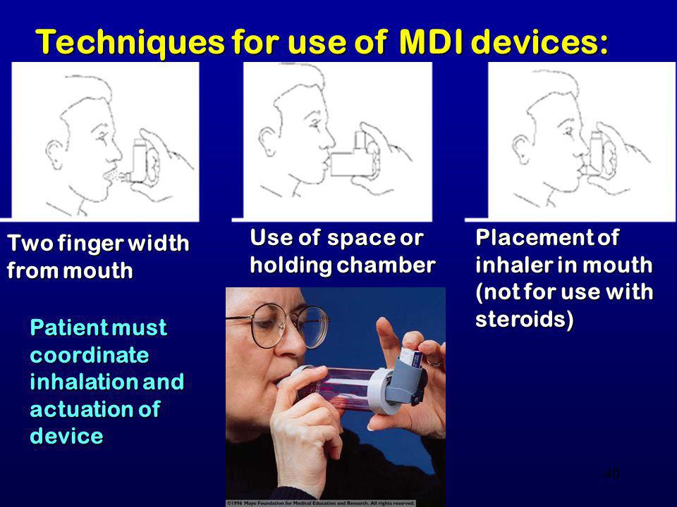 40 Techniques for use of MDI devices: Two finger width from mouth Use of space or holding chamber Placement of inhaler in mouth (not for use with ster