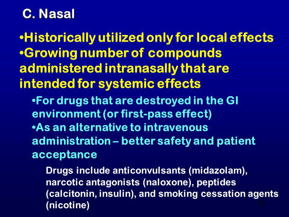 62 C. Nasal Historically utilized only for local effects Growing number of compounds administered intranasally that are intended for systemic effects