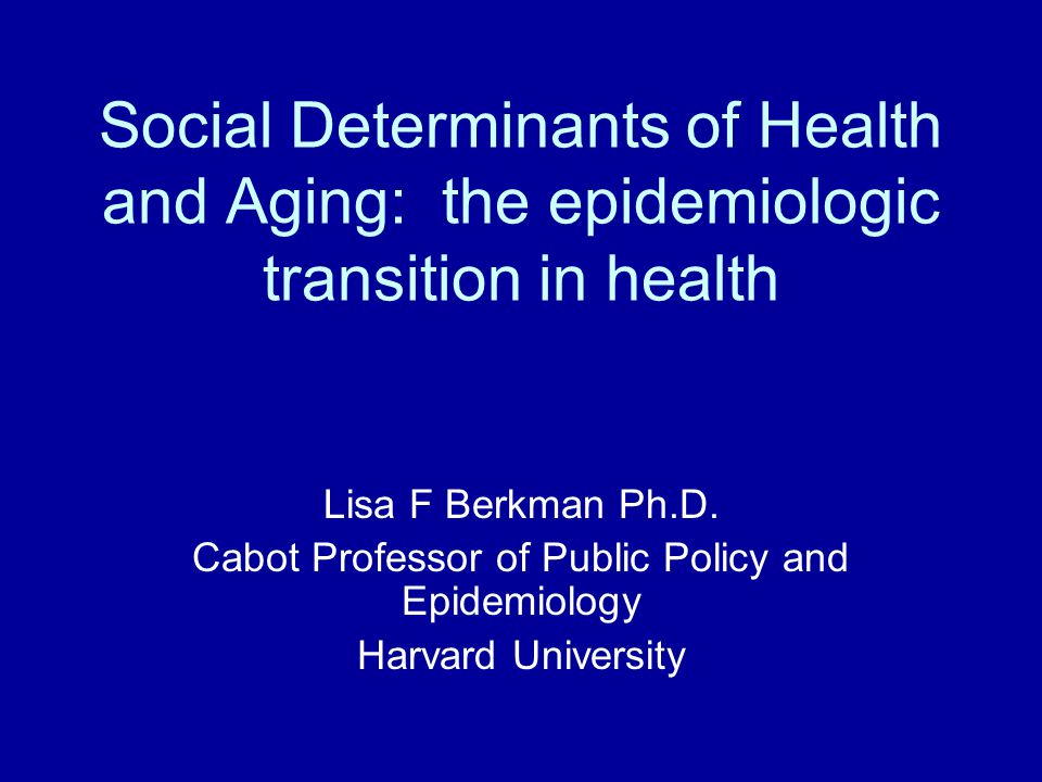 Social Determinants of Health and Aging: the epidemiologic transition in health Lisa F Berkman Ph.D. Cabot Professor of Public Policy and Epidemiology