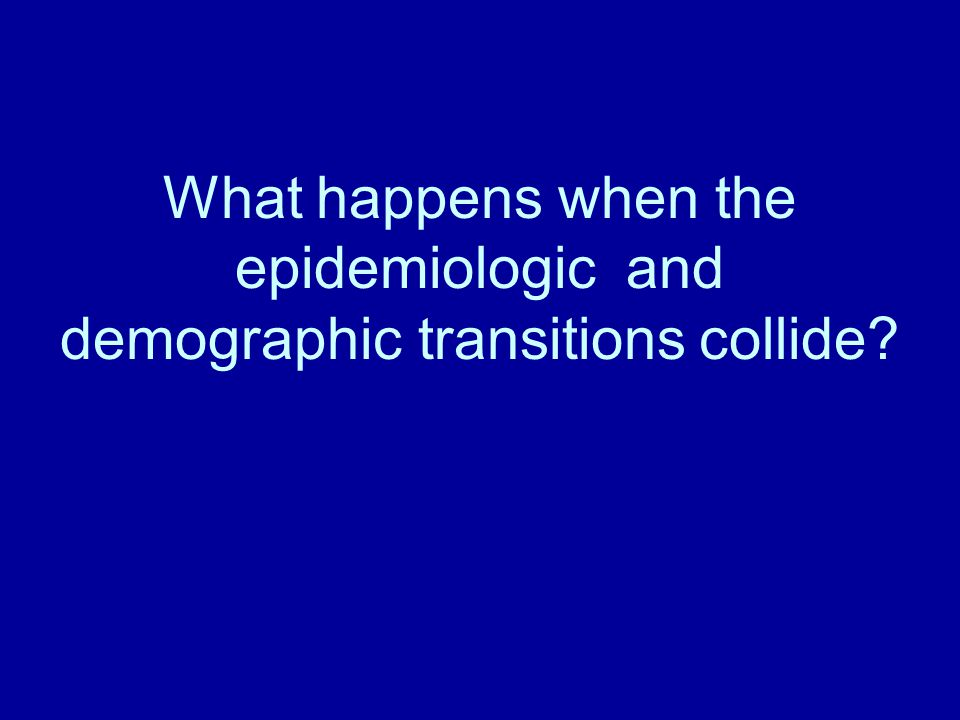What happens when the epidemiologic and demographic transitions collide?