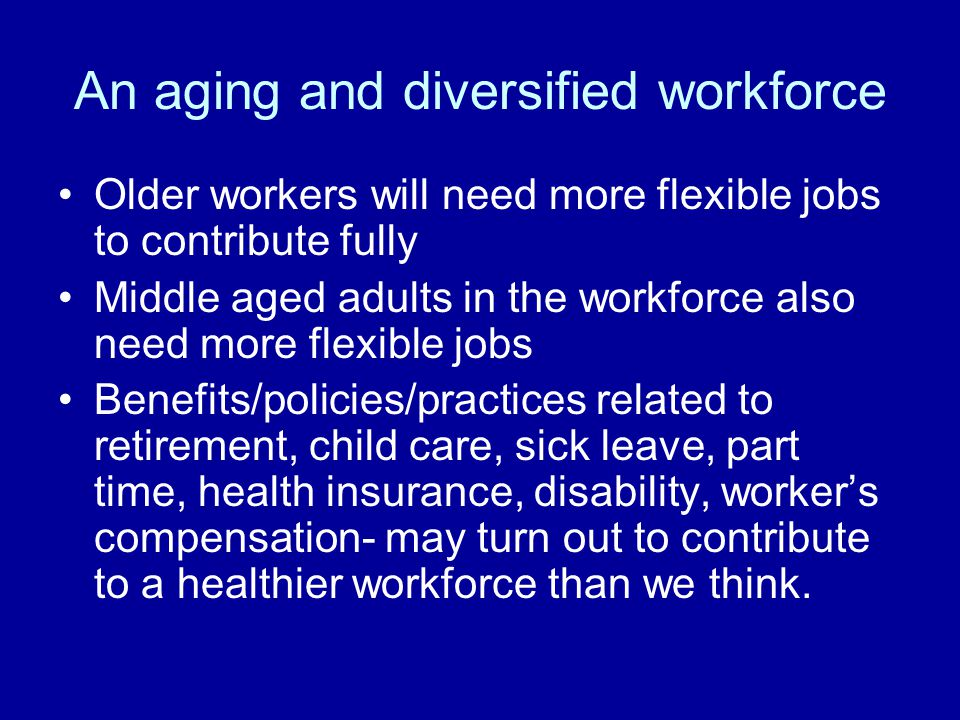An aging and diversified workforce Older workers will need more flexible jobs to contribute fully Middle aged adults in the workforce also need more flexible jobs Benefits/policies/practices related to retirement, child care, sick leave, part time, health insurance, disability, worker's compensation- may turn out to contribute to a healthier workforce than we think.