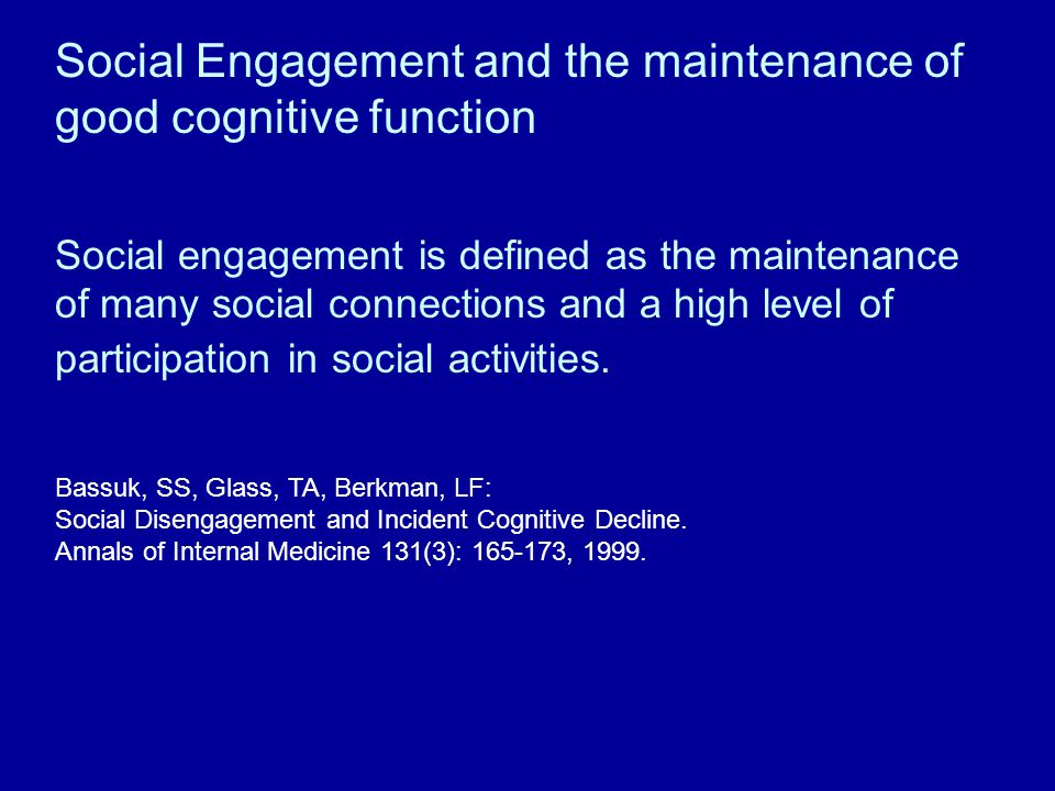 Social Engagement and the maintenance of good cognitive function Social engagement is defined as the maintenance of many social connections and a high