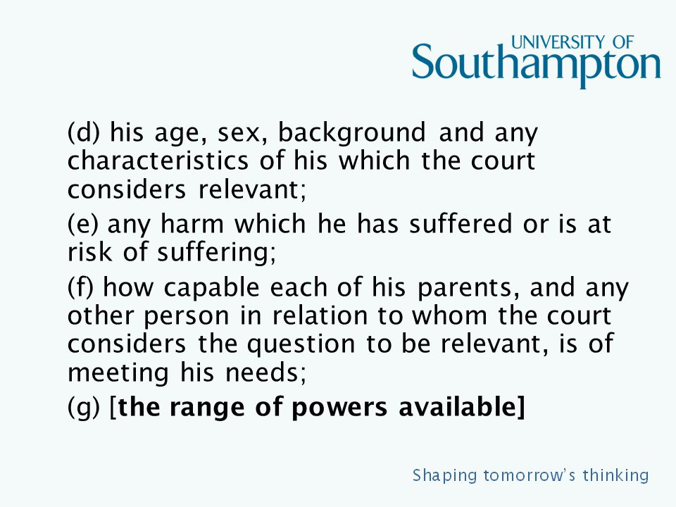 (d) his age, sex, background and any characteristics of his which the court considers relevant; (e) any harm which he has suffered or is at risk of suffering; (f) how capable each of his parents, and any other person in relation to whom the court considers the question to be relevant, is of meeting his needs; (g) [the range of powers available]
