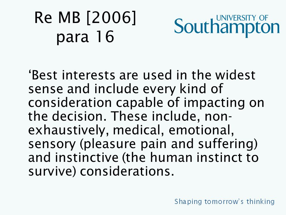 Re MB [2006] para 16 'Best interests are used in the widest sense and include every kind of consideration capable of impacting on the decision.