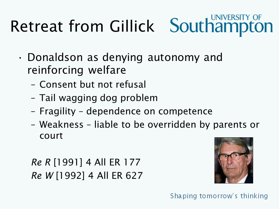 Retreat from Gillick Donaldson as denying autonomy and reinforcing welfare –Consent but not refusal –Tail wagging dog problem –Fragility – dependence on competence –Weakness – liable to be overridden by parents or court Re R [1991] 4 All ER 177 Re W [1992] 4 All ER 627