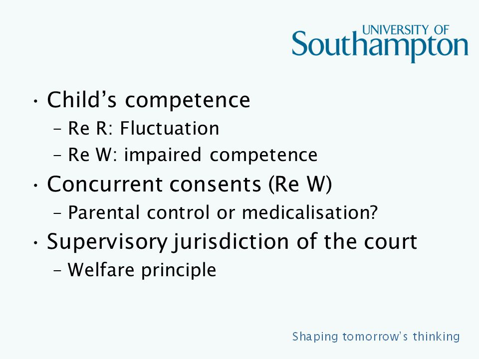 Child's competence –Re R: Fluctuation –Re W: impaired competence Concurrent consents (Re W) –Parental control or medicalisation.