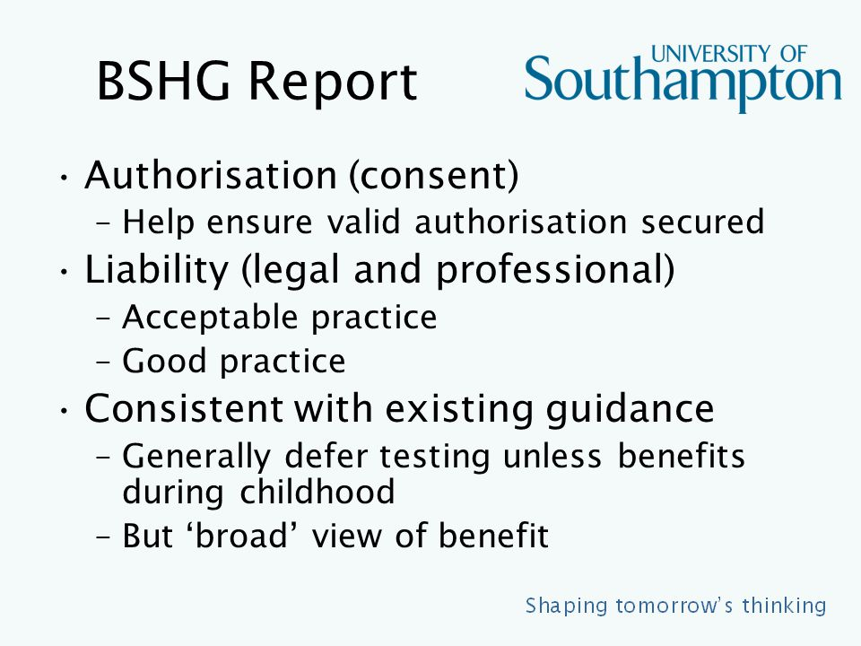 BSHG Report Authorisation (consent) –Help ensure valid authorisation secured Liability (legal and professional) –Acceptable practice –Good practice Consistent with existing guidance –Generally defer testing unless benefits during childhood –But 'broad' view of benefit