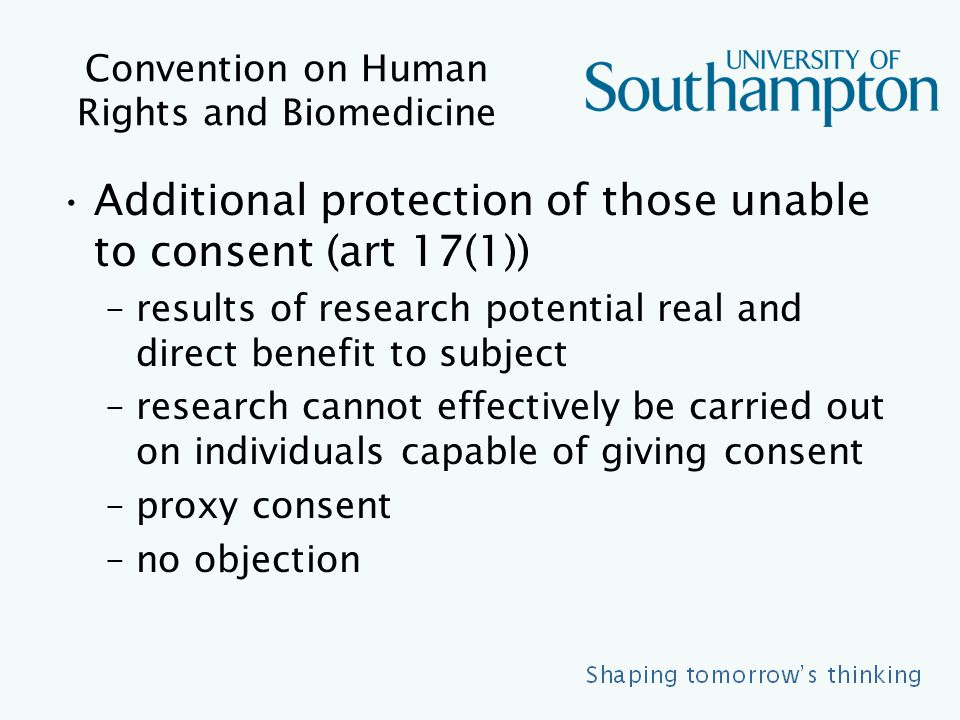 Convention on Human Rights and Biomedicine Additional protection of those unable to consent (art 17(1)) –results of research potential real and direct benefit to subject –research cannot effectively be carried out on individuals capable of giving consent –proxy consent –no objection