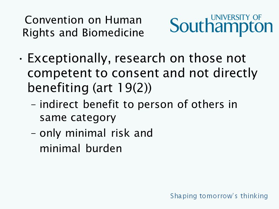 Convention on Human Rights and Biomedicine Exceptionally, research on those not competent to consent and not directly benefiting (art 19(2)) –indirect benefit to person of others in same category –only minimal risk and minimal burden