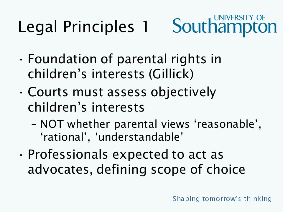 Legal Principles 1 Foundation of parental rights in children's interests (Gillick) Courts must assess objectively children's interests –NOT whether parental views 'reasonable', 'rational', 'understandable' Professionals expected to act as advocates, defining scope of choice