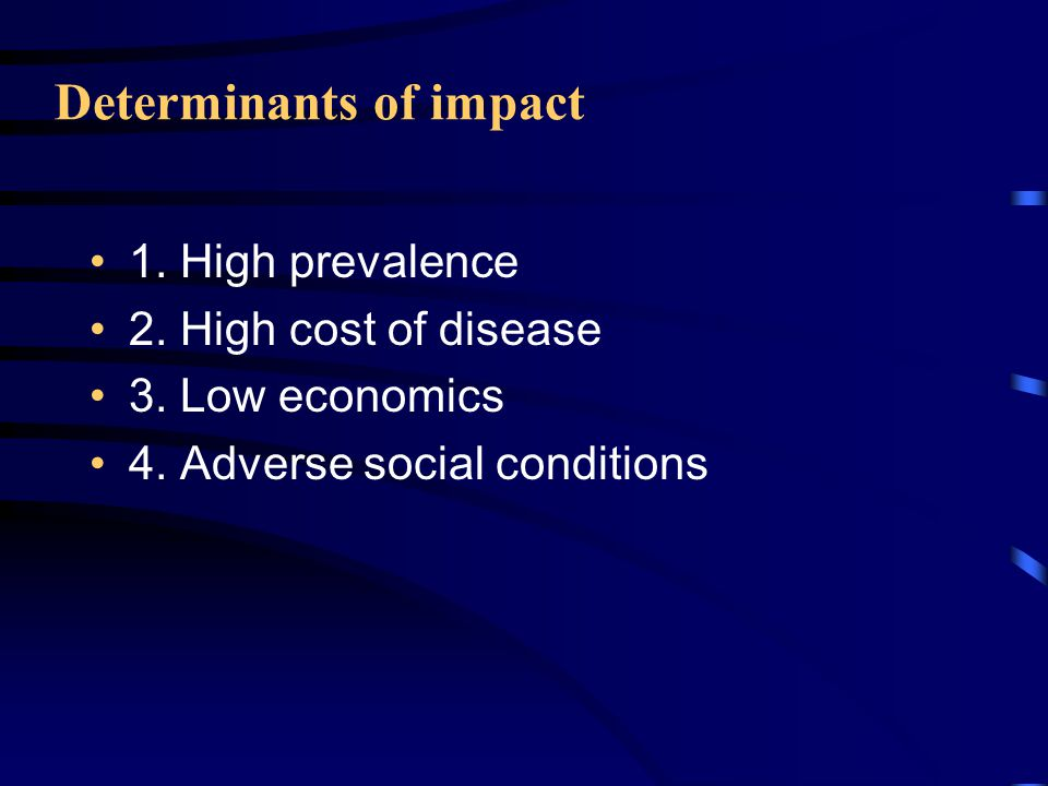 Determinants of impact 1. High prevalence 2. High cost of disease 3.