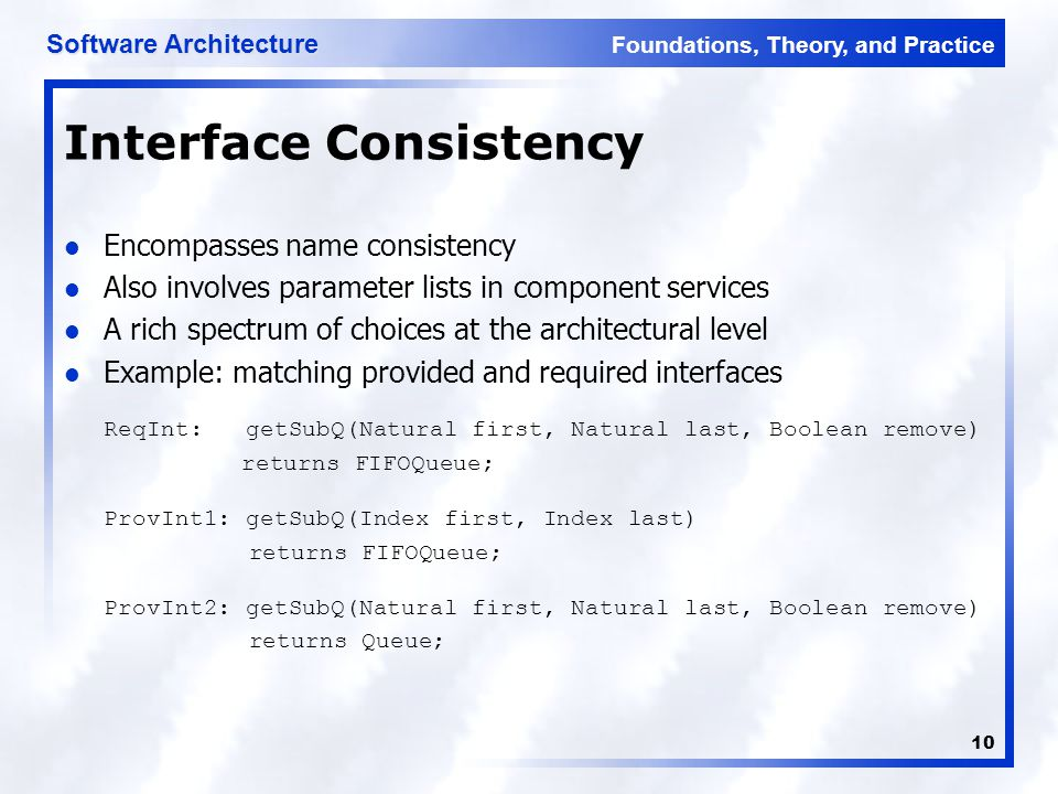 Foundations, Theory, and Practice Software Architecture 10 Interface Consistency Encompasses name consistency Also involves parameter lists in component services A rich spectrum of choices at the architectural level Example: matching provided and required interfaces ReqInt: getSubQ(Natural first, Natural last, Boolean remove) returns FIFOQueue; ProvInt1: getSubQ(Index first, Index last) returns FIFOQueue; ProvInt2: getSubQ(Natural first, Natural last, Boolean remove) returns Queue;