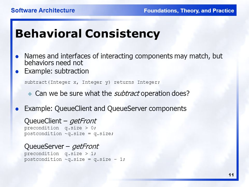 Foundations, Theory, and Practice Software Architecture 11 Behavioral Consistency Names and interfaces of interacting components may match, but behavi