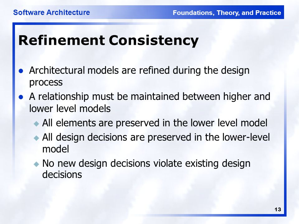 Foundations, Theory, and Practice Software Architecture 13 Refinement Consistency Architectural models are refined during the design process A relationship must be maintained between higher and lower level models u All elements are preserved in the lower level model u All design decisions are preserved in the lower-level model  No new design decisions violate existing design decisions