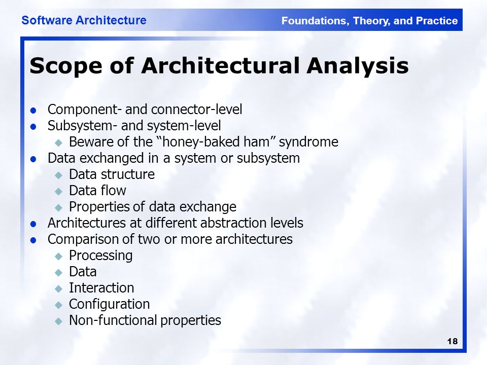 Foundations, Theory, and Practice Software Architecture 18 Scope of Architectural Analysis Component- and connector-level Subsystem- and system-level u Beware of the honey-baked ham syndrome Data exchanged in a system or subsystem u Data structure u Data flow u Properties of data exchange Architectures at different abstraction levels Comparison of two or more architectures u Processing u Data u Interaction u Configuration u Non-functional properties