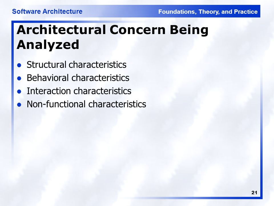 Foundations, Theory, and Practice Software Architecture 21 Architectural Concern Being Analyzed Structural characteristics Behavioral characteristics Interaction characteristics Non-functional characteristics