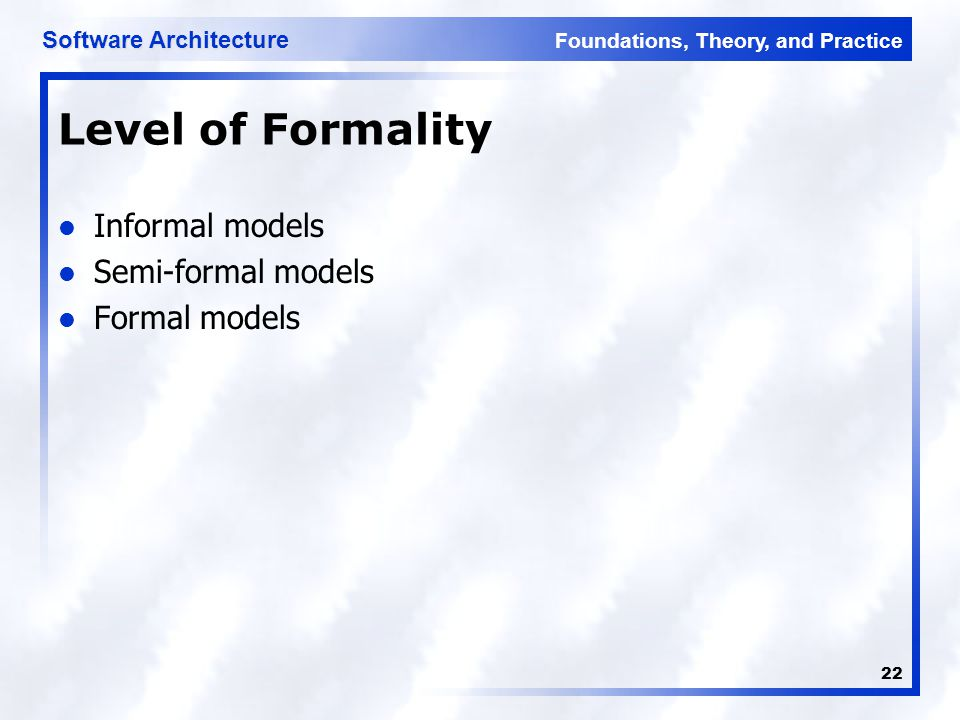 Foundations, Theory, and Practice Software Architecture 22 Level of Formality Informal models Semi-formal models Formal models