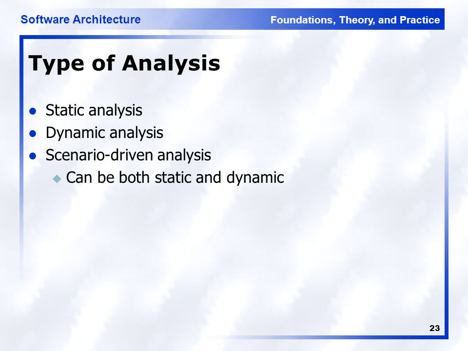 Foundations, Theory, and Practice Software Architecture 23 Type of Analysis Static analysis Dynamic analysis Scenario-driven analysis u Can be both st