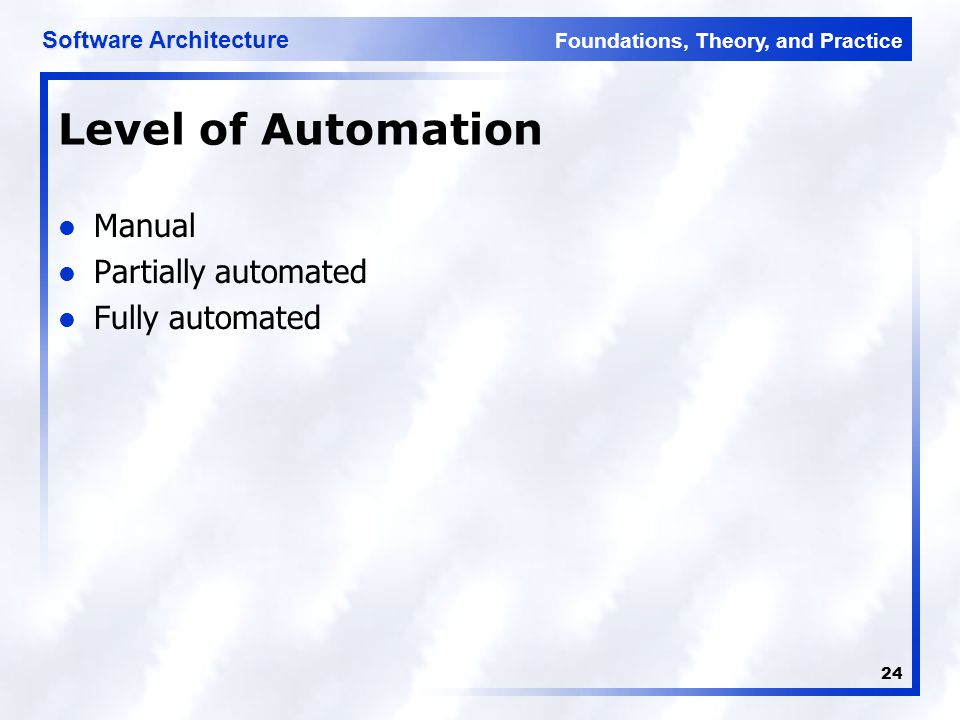 Foundations, Theory, and Practice Software Architecture 24 Level of Automation Manual Partially automated Fully automated