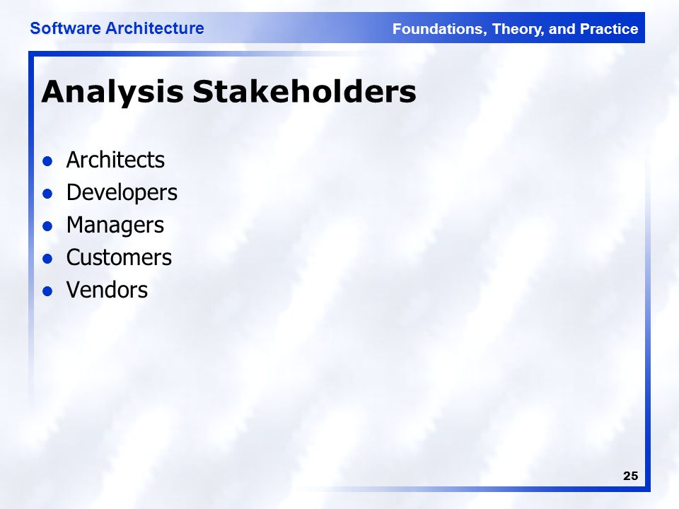 Foundations, Theory, and Practice Software Architecture 25 Analysis Stakeholders Architects Developers Managers Customers Vendors