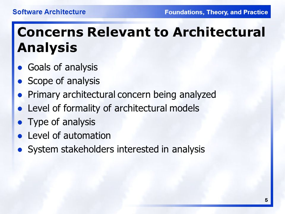 Foundations, Theory, and Practice Software Architecture 5 Concerns Relevant to Architectural Analysis Goals of analysis Scope of analysis Primary architectural concern being analyzed Level of formality of architectural models Type of analysis Level of automation System stakeholders interested in analysis