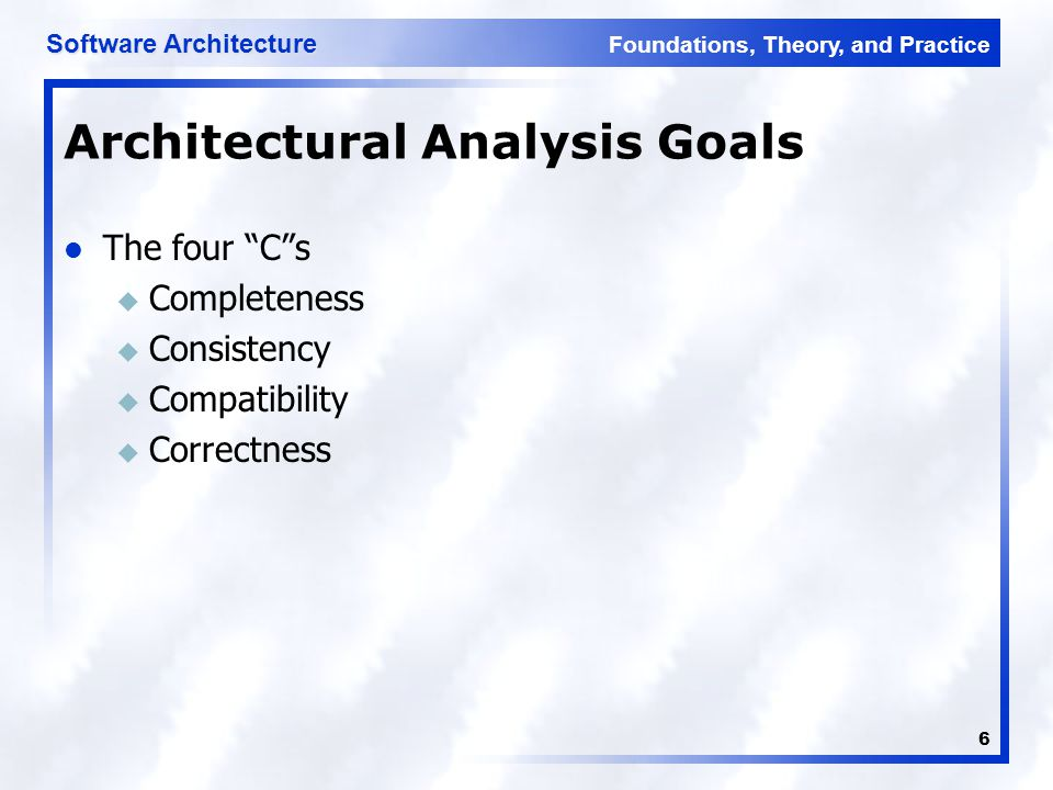 "Foundations, Theory, and Practice Software Architecture 6 Architectural Analysis Goals The four ""C""s u Completeness u Consistency u Compatibility u Co"