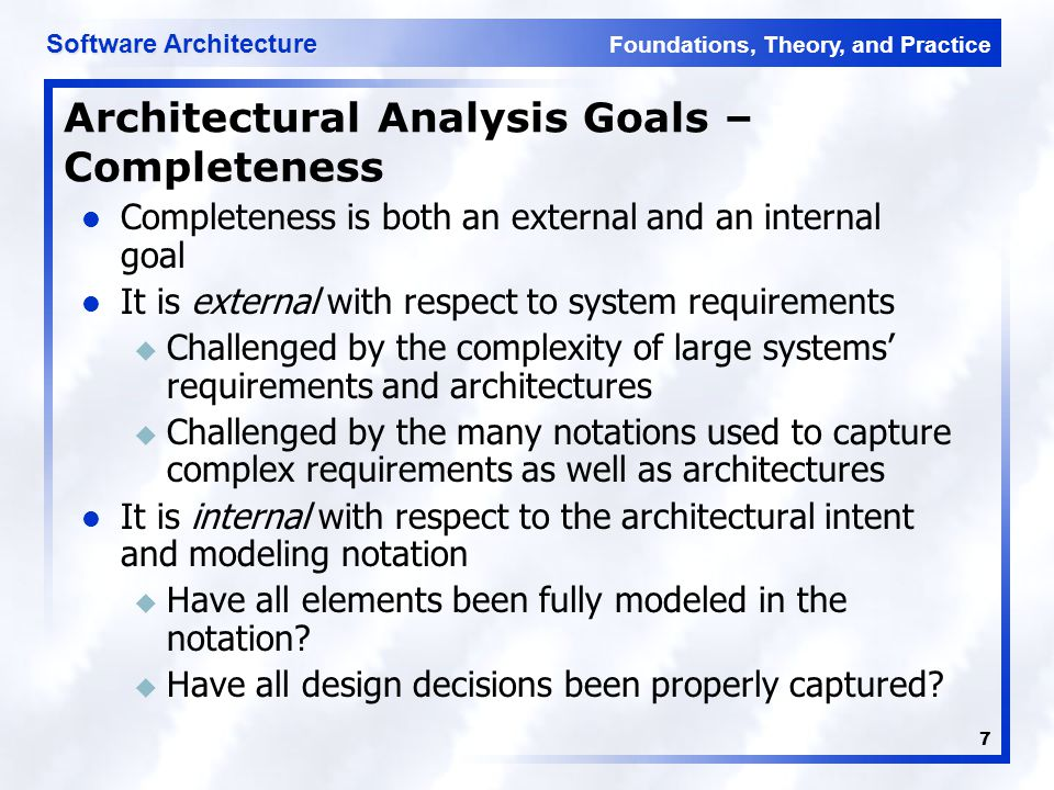Foundations, Theory, and Practice Software Architecture 7 Architectural Analysis Goals – Completeness Completeness is both an external and an internal