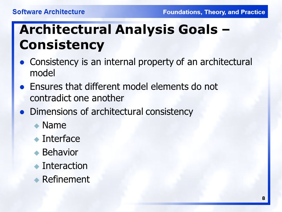 Foundations, Theory, and Practice Software Architecture 8 Architectural Analysis Goals – Consistency Consistency is an internal property of an archite
