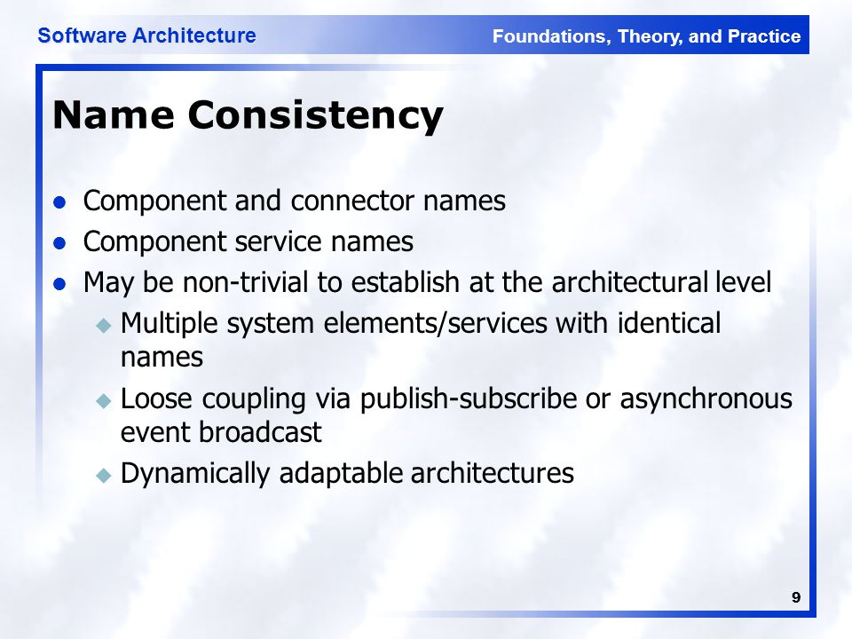 Foundations, Theory, and Practice Software Architecture 9 Name Consistency Component and connector names Component service names May be non-trivial to establish at the architectural level u Multiple system elements/services with identical names u Loose coupling via publish-subscribe or asynchronous event broadcast u Dynamically adaptable architectures