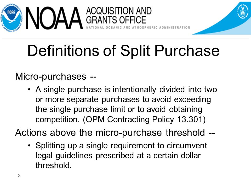 Definitions of Split Purchase Micro-purchases -- A single purchase is intentionally divided into two or more separate purchases to avoid exceeding the single purchase limit or to avoid obtaining competition.