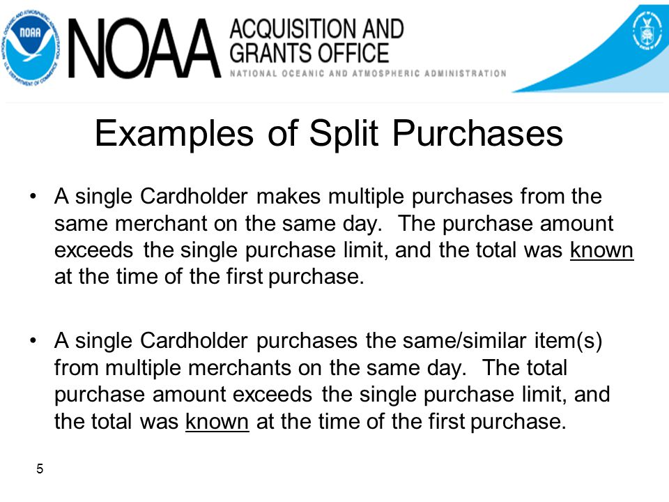 Examples of Split Purchases A single Cardholder makes multiple purchases from the same merchant on the same day.