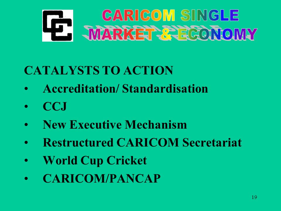 19 CATALYSTS TO ACTION Accreditation/ Standardisation CCJ New Executive Mechanism Restructured CARICOM Secretariat World Cup Cricket CARICOM/PANCAP