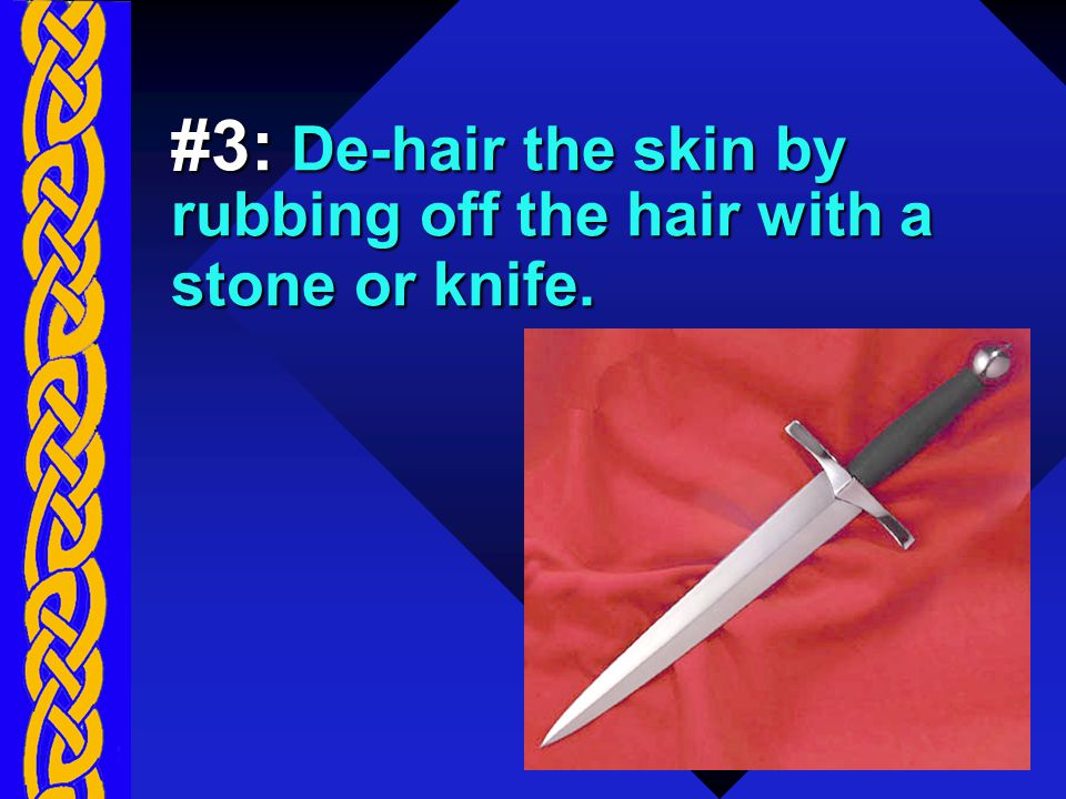 #3: De-hair the skin by rubbing off the hair with a stone or knife.