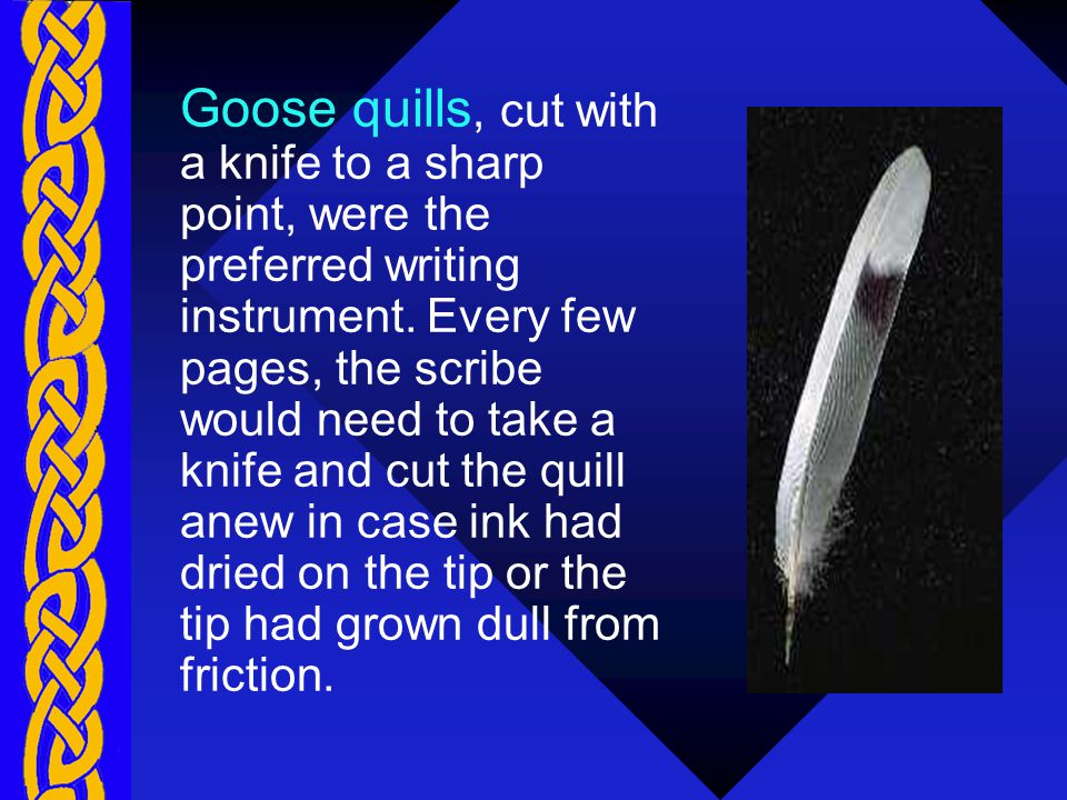 Goose quills, cut with a knife to a sharp point, were the preferred writing instrument.