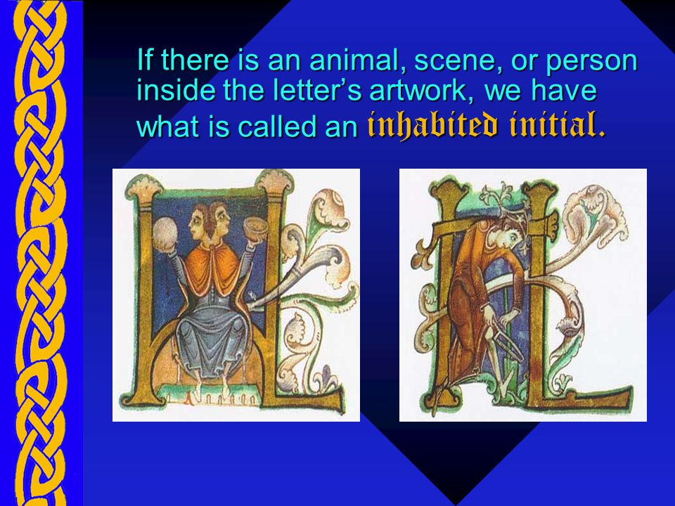 If there is an animal, scene, or person inside the letter's artwork, we have what is called an inhabited initial.