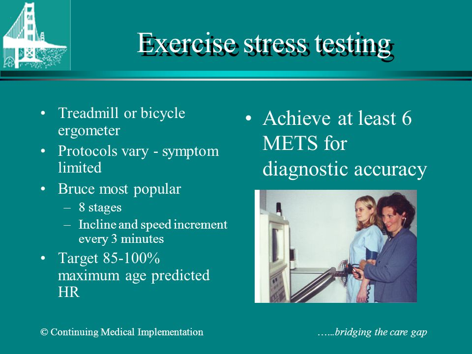 © Continuing Medical Implementation …...bridging the care gap Exercise stress testing Treadmill or bicycle ergometer Protocols vary - symptom limited