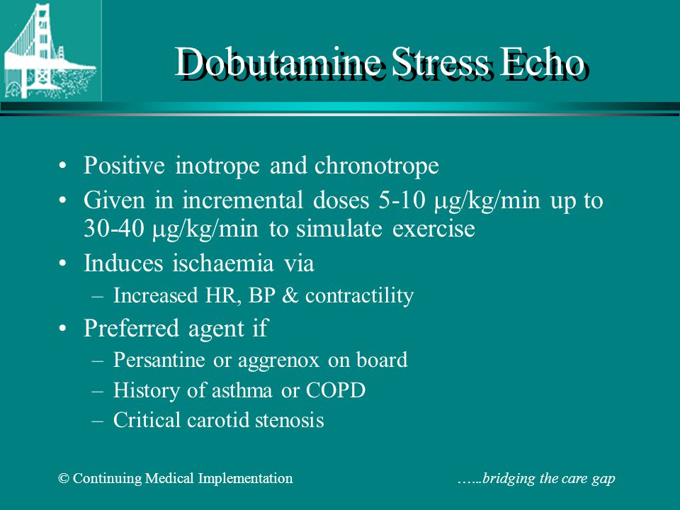 © Continuing Medical Implementation …...bridging the care gap Dobutamine Stress Echo Positive inotrope and chronotrope Given in incremental doses 5-10