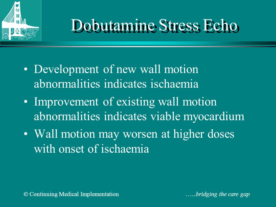 © Continuing Medical Implementation …...bridging the care gap Dobutamine Stress Echo Development of new wall motion abnormalities indicates ischaemia