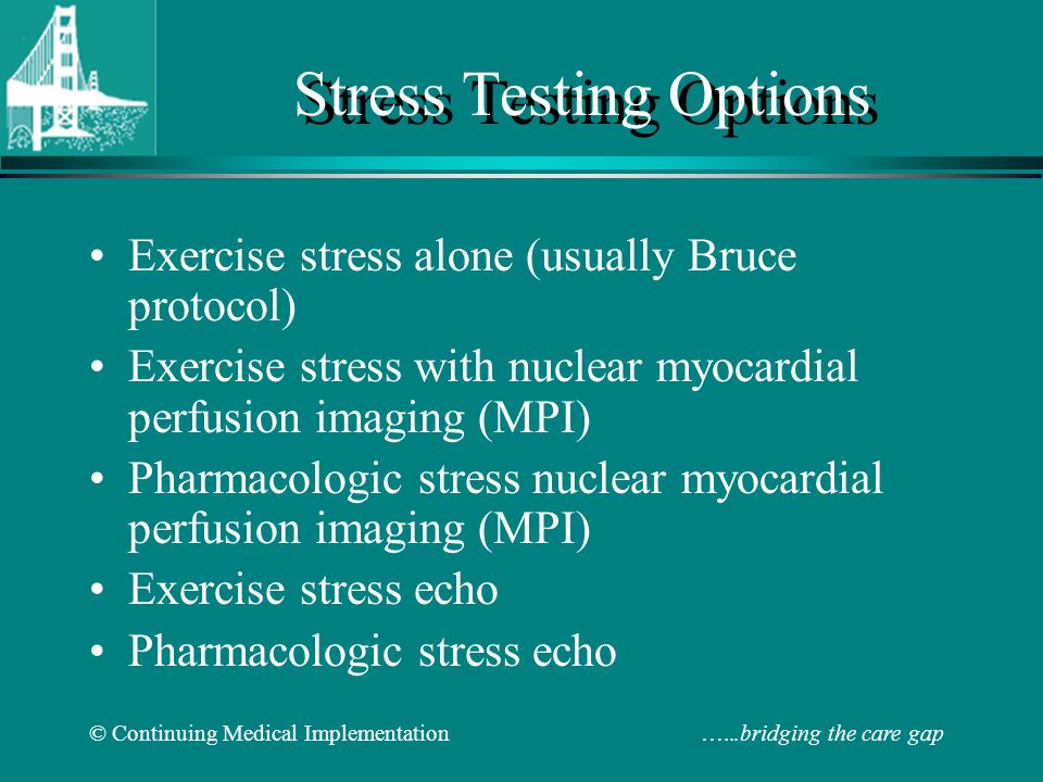 © Continuing Medical Implementation …...bridging the care gap Stress Testing Options Exercise stress alone (usually Bruce protocol) Exercise stress wi