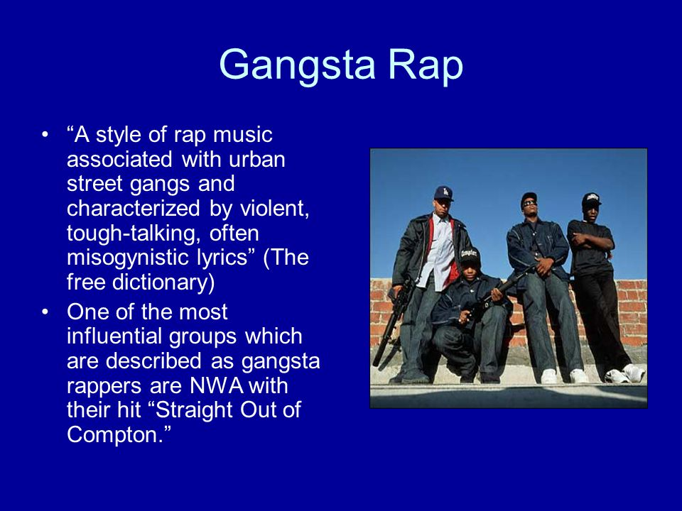 Gangsta Rap A style of rap music associated with urban street gangs and characterized by violent, tough-talking, often misogynistic lyrics (The free dictionary) One of the most influential groups which are described as gangsta rappers are NWA with their hit Straight Out of Compton.