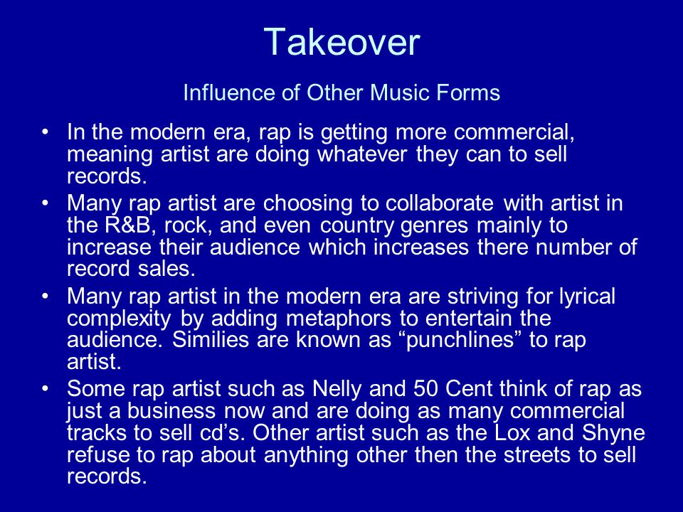 Takeover Influence of Other Music Forms In the modern era, rap is getting more commercial, meaning artist are doing whatever they can to sell records.